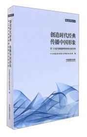 创造时代经典传播中国形象:第12届全国摄影理论研讨会论文集/视觉新理念丛书
