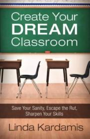 Create Your Dream Classroom: Save Your Sanity  Escape The Rut  Sharpen Your Skills