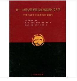 19-20世纪俄罗斯远东南部地区考古学:主要作者生平及著作目录索引(精)