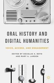 Oral History And Digital Humanities: Voice  Access  And Engagement (palgrave Studies In Oral History