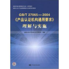 国家标准化管理委员会统一宣贯教材:GB/T 27065-2004《产品认证机构通用要求》理解与实施