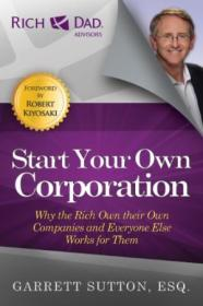 Start Your Own Corporation: Why The Rich Own Their Own Companies And Everyone Else Works For Them (r