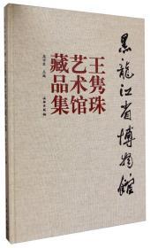 黑龙江省博物馆王隽珠艺术馆藏品集