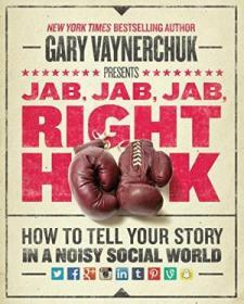 Jab  Jab  Jab  Right Hook: How To Tell Your Story In A Noisy Social World