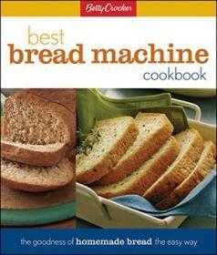 Betty Crocker Best Bread Machine Cookbook: The Goodness Of Homemade Bread The Easy Way (betty Crocke