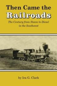 Then Came The Railroads: The Century From Steam To Diesel In The Southwest