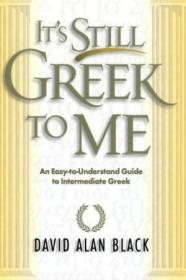 Its Still Greek To Me: An Easy-to-understand Guide To Intermediate Greek