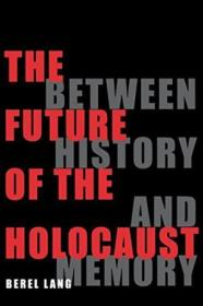 The Future Of The Holocaust: Between History And Memory