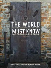 The World Must Know: The History Of The Holocaust As Told In The United States Holocaust Memorial Mu