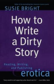 How To Write A Dirty Story: Reading  Writing  And Publishing Erotica