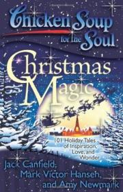 Chicken Soup For The Soul: Christmas Magic: 101 Holiday Tales Of Inspiration  Love  And Wonder