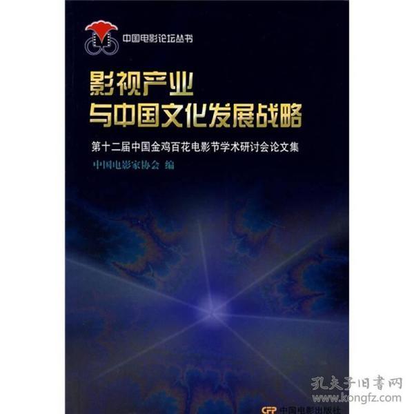 影视产业与中国文化发展战略:第十二届中国金鸡百花电影节学术研讨会论文集