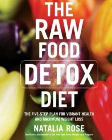 The Raw Food Detox Diet: The Five-step Plan For Vibrant Health And Maximum Weight Loss (raw Food Ser