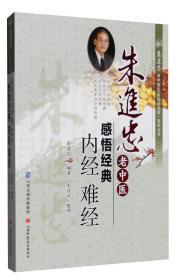 朱进忠老中医感悟经典(内经难经)/朱进忠老中医50年临床治验系列