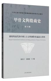 甲骨文与殷商史·新六辑:罗格斯商代与中国上古文明国际会议论文专辑