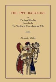 The Two Babylons: Or The Papal Worship.... [complete Book Edition  Not Pamphlet Edition]