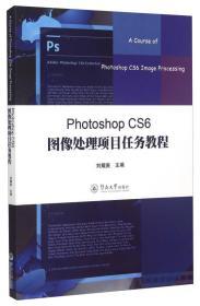 Photoshop CS6图像处理项目任务教程 Photoshop CS6 tu xiang chu li xiang mu ren wu jiao cheng