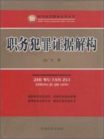 职务犯罪侦查实务丛书:职务犯罪证据解构