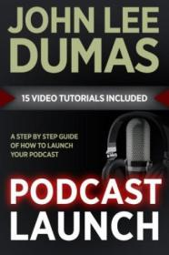 Podcast Launch: A Complete Guide To Launching Your Podcast With 15 Video Tutorials!: How To Create