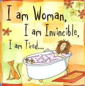 I Am Woman, I Am Invincible, I Am Tired...