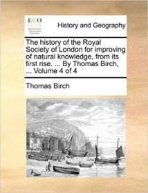 The History of the Royal Society of London for Improving of Natural Knowledge, from Its First Rise. ... by Thomas Birch, ... Volume 4 of 4 (英语)