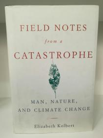 灾难现场记录:人、自然与气候变化 Field Notes from a Catastrophe:A Frontline Report on Climate Change by Elizabeth Kolbert (Bloomsbury 2006年精装版)(科学/气候)英文原版书