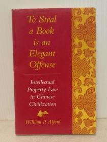 斯坦福大学版 偷书是一种优雅的犯罪:中国文明中的知识产权法研究 To Steal a Book Is an Elegant Offense: Intellectual Property Law in Chinese Civilization by William Alford (中国研究) 英文原版书