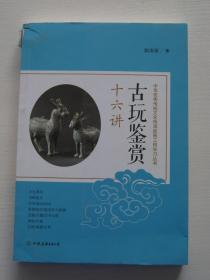 古玩鉴赏十六讲:中华优秀传统文化传承发展工程学习丛书【内页干净,书脊有点破损】