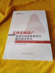辽西走廊遗产旅游空间多维建构与融合路径研究/东北亚走廊与丝绸之路研究丛书