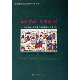 文化产业 兰州论剑:中国民间文化艺术产业建设研讨会论文集