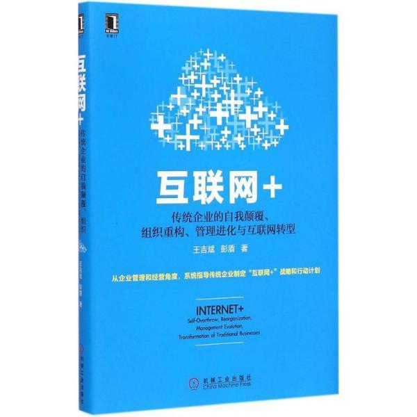 互联网+:传统企业的自我颠覆、组织重构、管理进化与互联网转型王吉斌机械工业出版社9787111497745管理