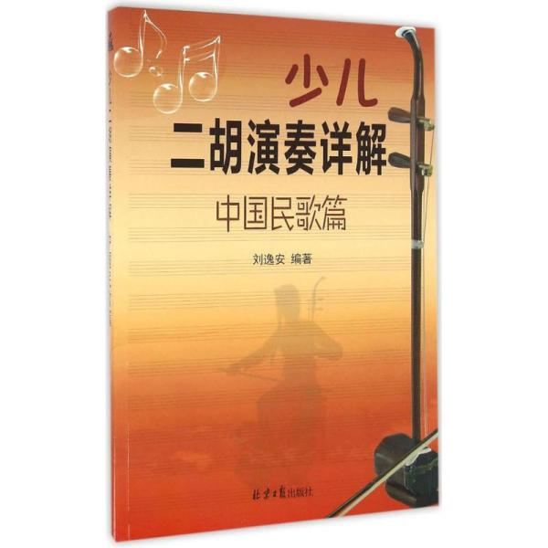 少儿二胡演奏详解(中国民歌篇)刘逸安北京日报出版社有限公司9787547720837艺术