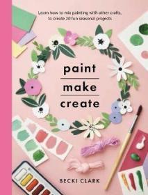 预订 Paint, Make and Create : A Creative Guide with 25 Painting and Craft Projects,绘画与手工书,英文原版