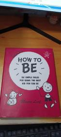 HOW TO BE:SIX SIMPLE RULES FOR BEING THE BEST KID YOU CAN BE