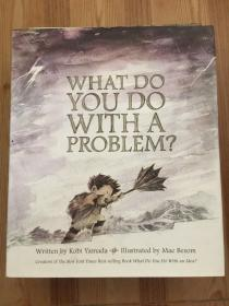 WHAT DO YOU WITH A PROBLEM?