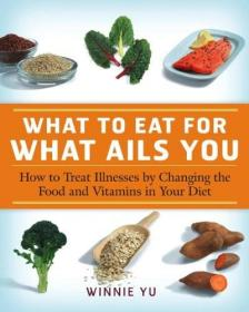 What to Eat for What Ails You: How to Treat Illnesses by Changing the Food and Vitamins in Your Diet