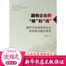 """国有企业的""""根""""和""""魂"""":新时代加强国有企业党的政治建设探究"""