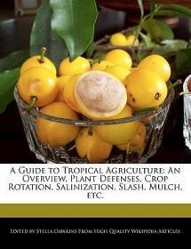 预订A Guide to Tropical Agriculture: An Overview, Plant Defenses, Crop Rotation, Salinization, Slash, Mulch, Etc.