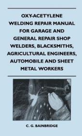 预订Oxy-Acetylene Welding Repair Manual For Garage And General Repair Shop Welders, Blacksmiths, Agricultural Engineers, Automobile And Sheet Metal Worker