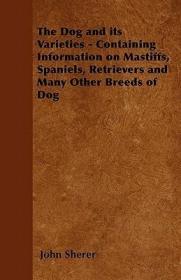预订The Dog and Its Varieties - Containing Information on Mastiffs, Spaniels, Retrievers and Many Other Breeds of Dog
