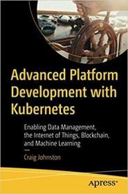 预订Advanced Platform Development with Kubernetes: Enabling Data Management, the Internet of Things, Blockchain, and Machine Learning