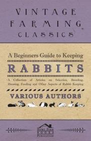 预订A Beginners Guide to Keeping Rabbits - A Collection of Articles on Selection, Breeding, Housing, Feeding and Other Aspects of Rabbit Keeping