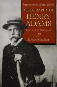 Improvement Of The World: A Biography Of Henry Adams His Las