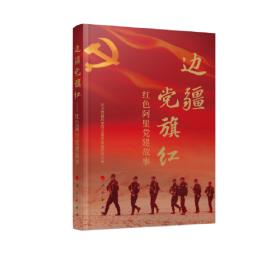 边疆党旗红——红色阿里党建故事