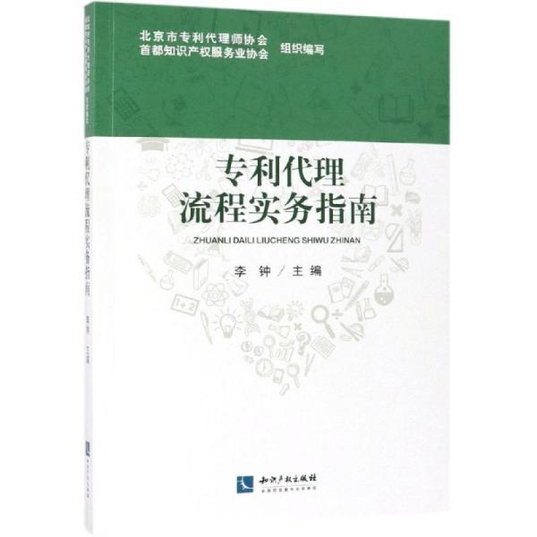 代理流程实务指南 北京市专利代理师协会,首都知识产权服务业协会组织编写 李钟主编 著