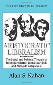 Aristocratic Liberalism: The Social and Political Thought of Jacob Burckhardt, John Stuart Mill, and Alexis De Tocqueville-贵族自由主义