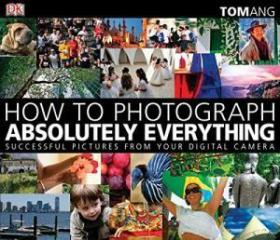 How to Photograph Absolutely Everything: Successful Pictures from your Digital Camera-如何拍摄绝对的一切
