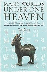 Many Worlds Under One Heaven: Material Culture, Identity, and Power in the Northern Frontiers of the Western Zhou, 1045–771 BCE