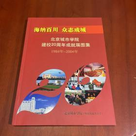 海纳百川 众志成城:北京城市学院建校20周年成就展图集(1984——2004 )