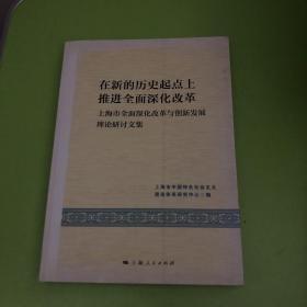 在新的历史起点上推进全面深化改革 : 上海市全面深化改革与创新发展理论研讨文集